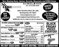 "Now Buying Guns, Ammo, Swords, Bayonets and WWII ItemsBUY*SELL TRADEWANTEDTO BUYTel.: 610-398-2650EAGLEARMS9331 Hamilton Blvd. (Rt. 222)Buy-Sell-TradeScopes Mounted &BoresightedTransfersBreinigsville, PA 18031www.eaglearms.comwww.eaglearmsportshops.comNEWGUNSPECIALSHOURS: Mon. thru Fri. 10:30 to 5; Sat. 9-2; Closed Sun.Hi-POINT (Lifetime Warranty) NEWBLACKFRIDAYPRICESNEWAR 15 Parts995 9mm Carbine24995ATI Pump 12 Gauge Shotgun 18"" Barrel$12995 NEW$2500Quad Rails..Carry HandlesSight SetsM4 Stock w/ Tube/Buffer. 650.. $300.$2500EVERYDAY.....Taurus Spectrum 380 Auto NEW $13995Ammo NEW$19995 | 223 Ammo Box 20. . 60Taurus G2C 9mm NEW9mm Ammo Box 50. . 80$24000 | 45 ACP Ammo Box 50 ..........Taurus G3 9mm 17 Round. $15040 Stw Ammo Box 50..........$15995Aguila Standard 22 (500). 19Hi-Point C9 9mm NEW.....WE BUY USED GUNS - ESTATE BUYING / ESTATE LIQUIDATION Now Buying Guns, Ammo, Swords, Bayonets and WWII Items BUY*SELL TRADE WANTED TO BUY Tel.: 610-398-2650 EAGLEARMS 9331 Hamilton Blvd. (Rt. 222) Buy-Sell-Trade Scopes Mounted & Boresighted Transfers Breinigsville, PA 18031 www.eaglearms.com www.eaglearmsportshops.com NEW GUN SPECIALS HOURS: Mon. thru Fri. 10:30 to 5; Sat. 9-2; Closed Sun. Hi-POINT (Lifetime Warranty) NEW BLACK FRIDAY PRICES NEW AR 15 Parts 995 9mm Carbine24995 ATI Pump 12 Gauge Shotgun 18"" Barrel $12995 NEW $2500 Quad Rails.. Carry Handles Sight Sets M4 Stock w/ Tube/Buffer. 650 . . $300 . $2500 EVERYDAY ..... Taurus Spectrum 380 Auto NEW $13995 Ammo NEW $19995 | 223 Ammo Box 20. . 60 Taurus G2C 9mm NEW 9mm Ammo Box 50. . 80 $24000 | 45 ACP Ammo Box 50 .. ........ Taurus G3 9mm 17 Round . $150 40 Stw Ammo Box 50 .......... $15995 Aguila Standard 22 (500). 19 Hi-Point C9 9mm NEW ..... WE BUY USED GUNS - ESTATE BUYING / ESTATE LIQUIDATION"