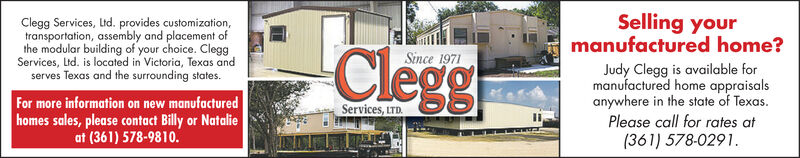 Selling yourmanufactured home?Clegg Services, Ltd. provides customization,transportation, assembly and placement ofthe modular building of your choice. CleggServices, Ltd. is located in Victoria, Texas andserves Texas and the surrounding states.CleggrSince 1971Judy Clegg is available formanufactured home appraisalsanywhere in the state of Texas.Please call for rates at(361) 578-0291.For more information on new manufacturedhomes sales, please contact Billy or Natalieat (361) 578-9810.Services, LTD. Selling your manufactured home? Clegg Services, Ltd. provides customization, transportation, assembly and placement of the modular building of your choice. Clegg Services, Ltd. is located in Victoria, Texas and serves Texas and the surrounding states. Cleggr Since 1971 Judy Clegg is available for manufactured home appraisals anywhere in the state of Texas. Please call for rates at (361) 578-0291. For more information on new manufactured homes sales, please contact Billy or Natalie at (361) 578-9810. Services, LTD.