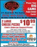 HELL'SKITCHENPlace YourBIGGAMEFood Order13 N. Broad Street, West HazletonEarly!(570) 453-2222Open Sundays 11am-9pm; Tues. thru Sat. 10am-10pm; Closed Mondays2 LARGECHEESE PIZZAS10 99+tax(Limit 4 Orders per Coupon-8 Pizzas)Offer good 1/19/20-1/25/20.Cannot be combined with any other offer.Must mention coupon when placing order.CATERING ON & OFF PREMISES!BUILD-YOUR-OWN MENUSTARTING AT $5.95 & UP CateringPARTY & EVENTCALL FOR DETAILSCheck Our Facebook Specials!facebook.com/HellsKitchenWestHazletonPa HELL'S KITCHEN Place Your BIG GAME Food Order 13 N. Broad Street, West Hazleton Early! (570) 453-2222 Open Sundays 11am-9pm; Tues. thru Sat. 10am-10pm; Closed Mondays 2 LARGE CHEESE PIZZAS10 99 +tax (Limit 4 Orders per Coupon-8 Pizzas) Offer good 1/19/20-1/25/20. Cannot be combined with any other offer. Must mention coupon when placing order. CATERING ON & OFF PREMISES! BUILD-YOUR-OWN MENU STARTING AT $5.95 & UP Catering PARTY & EVENT CALL FOR DETAILS Check Our Facebook Specials! facebook.com/HellsKitchenWestHazletonPa