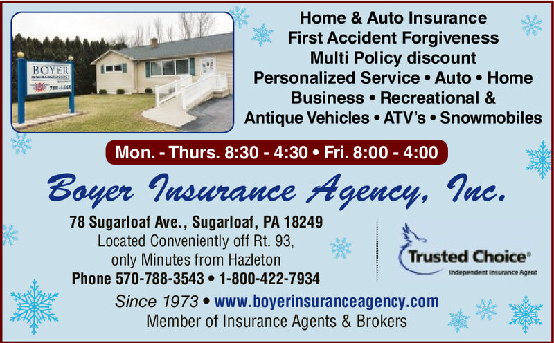 Home & Auto InsuranceFirst Accident ForgivenessMulti Policy discountPersonalized Service Auto HomeBOYERBusiness Recreational &Antique Vehicles ATV's SnowmobilesMon. - Thurs. 8:30 4:30 Fri. 8:00 4:00Boyer Insurance Agency, Ine.78 Sugarloaf Ave., Sugarloaf, PA 18249Located Conveniently off Rt. 93,only Minutes from HazletonPhone 570-788-3543 1-800-422-7934Since 1973 www.boyerinsuranceagency.comMember of Insurance Agents & BrokersTrusted Choice*Indepasdent Inturance Agenn Home & Auto Insurance First Accident Forgiveness Multi Policy discount Personalized Service Auto Home BOYER Business Recreational & Antique Vehicles ATV's Snowmobiles Mon. - Thurs. 8:30 4:30 Fri. 8:00 4:00 Boyer Insurance Agency, Ine. 78 Sugarloaf Ave., Sugarloaf, PA 18249 Located Conveniently off Rt. 93, only Minutes from Hazleton Phone 570-788-3543 1-800-422-7934 Since 1973 www.boyerinsuranceagency.com Member of Insurance Agents & Brokers Trusted Choice* Indepasdent Inturance Agenn