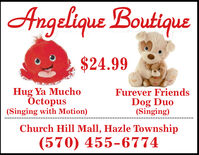 Angelique Boutique$24.99Hug Ya MuchoÖctopus(Singing with Motion)Furever FriendsDog Duo(Singing)Church Hill Mall, Hazle Township(570) 455-6774 Angelique Boutique $24.99 Hug Ya Mucho Öctopus (Singing with Motion) Furever Friends Dog Duo (Singing) Church Hill Mall, Hazle Township (570) 455-6774