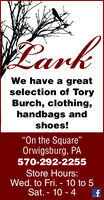 "earkWe have a greatselection of ToryBurch, clothing,handbags andshoes!On the Square""Orwigsburg, PA570-292-2255Store Hours:Wed. to Fri. - 10 to 5Sat. - 10 - 4 eark We have a great selection of Tory Burch, clothing, handbags and shoes! On the Square"" Orwigsburg, PA 570-292-2255 Store Hours: Wed. to Fri. - 10 to 5 Sat. - 10 - 4"