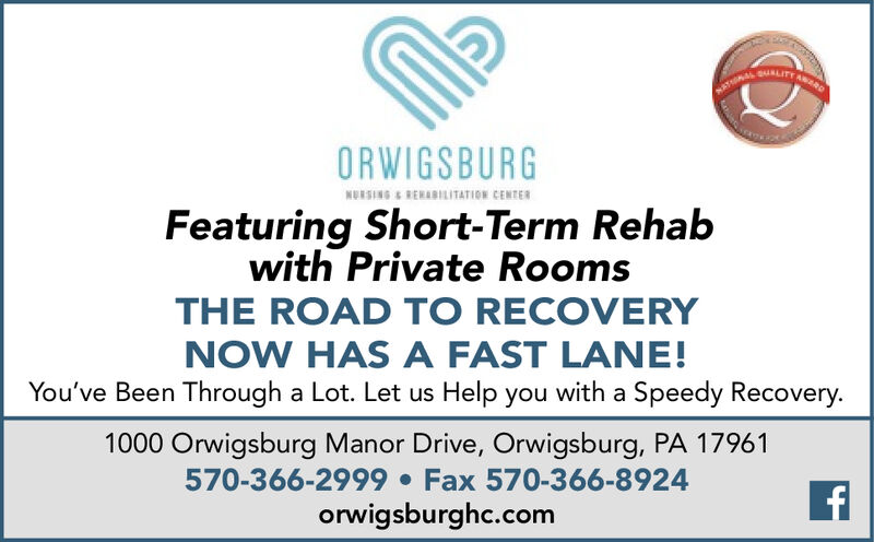 ORWIGSBURGNURSING & REHABILITATION CENTERFeaturing Short-Term Rehabwith Private RoomsTHE ROAD TO RECOVERYNOW HAS A FAST LANE!You've Been Through a Lot. Let us Help you with a Speedy Recovery.1000 Orwigsburg Manor Drive, Orwigsburg, PA 17961570-366-2999  Fax 570-366-8924orwigsburghc.com ORWIGSBURG NURSING & REHABILITATION CENTER Featuring Short-Term Rehab with Private Rooms THE ROAD TO RECOVERY NOW HAS A FAST LANE! You've Been Through a Lot. Let us Help you with a Speedy Recovery. 1000 Orwigsburg Manor Drive, Orwigsburg, PA 17961 570-366-2999  Fax 570-366-8924 orwigsburghc.com