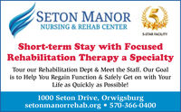 SETON MANORNURSING & REHAB CENTER5-STAR FACILITYShort-term Stay with FocusedRehabilitation Therapy a SpecialtyTour our Rehabilitation Dept & Meet the Staff. Our Goalis to Help You Regain Function & Safely Get on with YourLife as Quickly as Possible!1000 Seton Drive, Orwigsburgsetonmanorrehab.org  570-366-0400 SETON MANOR NURSING & REHAB CENTER 5-STAR FACILITY Short-term Stay with Focused Rehabilitation Therapy a Specialty Tour our Rehabilitation Dept & Meet the Staff. Our Goal is to Help You Regain Function & Safely Get on with Your Life as Quickly as Possible! 1000 Seton Drive, Orwigsburg setonmanorrehab.org  570-366-0400