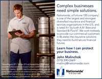 Complex businessesneed simple solutions.Nationwide, a Fortune 100 company,is one of the largest and strongestdiversified insurance and financialservices organizations in the U.S. andis rated A+ by both A.M. Best andStandard & Poor's2. We work tirelesslyto provide our commercial customersin 46 states the insurance solutionsthey need to build secure financialfutures.Learn how I can protectyour business.John Malinchok(570) 590-2669malincj@nationwide.comFortune Magazine, 2015. AM.Best, 2015 and Standard &Poors, 2015 Productsunderwritten by Nationwide Mutual Insurance Companyand Affiated Companies.Home Office Columbus, OH 43215 Subject toundenwiting guidelines review, andapproval. Products and discounts not available to all persons in allstates. Nationwide, theNationwide N and Eagle and Nationwide is on your side are service marks of NationwideMutual Insurance Company.(c) 2018 Nationwide. CMO-0464A0 (03/16)8782862Nationwideis on your side Complex businesses need simple solutions. Nationwide, a Fortune 100 company, is one of the largest and strongest diversified insurance and financial services organizations in the U.S. and is rated A+ by both A.M. Best and Standard & Poor's2. We work tirelessly to provide our commercial customers in 46 states the insurance solutions they need to build secure financial futures. Learn how I can protect your business. John Malinchok (570) 590-2669 malincj@nationwide.com Fortune Magazine, 2015. AM.Best, 2015 and Standard &Poors, 2015 Products underwritten by Nationwide Mutual Insurance Companyand Affiated Companies. Home Office Columbus, OH 43215 Subject toundenwiting guidelines review, and approval. Products and discounts not available to all persons in allstates. Nationwide, the Nationwide N and Eagle and Nationwide is on your side are service marks of Nationwide Mutual Insurance Company.(c) 2018 Nationwide. CMO-0464A0 (03/16)8782862 Nationwide is on your side