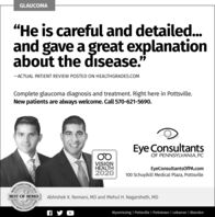 """GLAUCOMA""""He is careful and detailed..and gave a great explanationabout the disease.""""-ACTUAL PATIENT REVIEW POSTED ON HEALTHGRADES.COMComplete glaucoma diagnosis and treatment. Right here in Pottsville.New patients are always welcome. Call 570-621-5690.Eye ConsultantsOF PENNSYLVANIA,PCVISIONHEALTH2020EyeConsultantsOfPA.com100 Schuylkill Medical Plaza, Pottsvilleving  2019perks CounBEST OF BERKS
