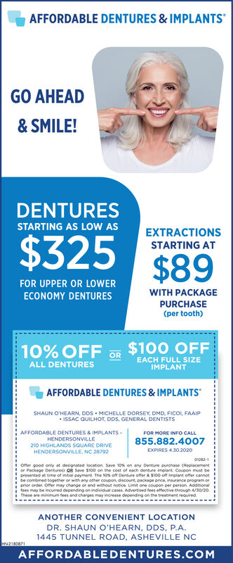 AFFORDABLE DENTURES & IMPLANTSGO AHEAD& SMILE!DENTURESSTARTING AS LOW ASEXTRACTIONS$325STARTING AT$89FOR UPPER OR LOWERWITH PACKAGEECONOMY DENTURESPURCHASE(per tooth)$100 OFFOR10% OFFEACH FULL SIZEIMPLANTALL DENTURESAFFORDABLE DENTURES & IMPLANTSSHAUN O'HEARN, DDS  MICHELLE DORSEY, DMD, FICOI, FAAIP ISSAC QUILHOT, DDS, GENERAL DENTISTSAFFORDABLE DENTURES & IMPLANTS-HENDERSONVILLE210 HIGHLANDS SsQUARE DRIVEHENDERSONVILLE, NC 28792FOR MORE INFO CALL855.882.4007EXPIRES 4.30.2020o22-1I Offer good oniy at designated location. Save 10N on any Denture purchase (ReplacementI or Package Dentures) OR Save $100 on the cost of each denture implant. Coupon must bepresented at time of initial payment The 10% off Denture offer & SI00 off implant offer cannotbe combined together or with any other coupon. discount. package price, insurance program orI prior order. Offer may change or end without notice. Limit one covpon per person Additionali fees may be incurred depending on individual cases. Advertised fees effective through 4/3o/2oi These are minimum fees and charges may increase depending on the treatment reauiredANOTHER CONVENIENT LOCATIONDR. SHAUN O'HEARN, DDS, P.A.1445 TUNNEL ROAD, ASHEVILLE NCHN218041AFFORDABLEDENTURES.COM AFFORDABLE DENTURES & IMPLANTS GO AHEAD & SMILE! DENTURES STARTING AS LOW AS EXTRACTIONS $325 STARTING AT $89 FOR UPPER OR LOWER WITH PACKAGE ECONOMY DENTURES PURCHASE (per tooth) $100 OFF OR 10% OFF EACH FULL SIZE IMPLANT ALL DENTURES AFFORDABLE DENTURES & IMPLANTS SHAUN O'HEARN, DDS  MICHELLE DORSEY, DMD, FICOI, FAAIP  ISSAC QUILHOT, DDS, GENERAL DENTISTS AFFORDABLE DENTURES & IMPLANTS- HENDERSONVILLE 210 HIGHLANDS SsQUARE DRIVE HENDERSONVILLE, NC 28792 FOR MORE INFO CALL 855.882.4007 EXPIRES 4.30.2020 o22-1 I Offer good oniy at designated location. Save 10N on any Denture purchase (Replacement I or Package Dentures) OR Save $100 on the cost of each denture implant. Coupon must be presented at time of initial payment The 10% off Denture offer & SI00 off implant offer cannot be combined together or with any other coupon. discount. package price, insurance program or I prior order. Offer may change or end without notice. Limit one covpon per person Additional i fees may be incurred depending on individual cases. Advertised fees effective through 4/3o/2o i These are minimum fees and charges may increase depending on the treatment reauired ANOTHER CONVENIENT LOCATION DR. SHAUN O'HEARN, DDS, P.A. 1445 TUNNEL ROAD, ASHEVILLE NC HN218041 AFFORDABLEDENTURES.COM