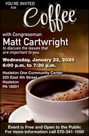YOU'RE INVITEDCoffeFORwith CongressmanMatt Cartwrightto discuss the issues thatare important to you.Wednesday, January 22, 20206:00 p.m. to 7:30 p.m.Hazleton One Community Center225 East 4th StreetHazletonPA 18201Event is Free and Open to the PublicFor more information call 570-341-1050 YOU'RE INVITED Coffe FOR with Congressman Matt Cartwright to discuss the issues that are important to you. Wednesday, January 22, 2020 6:00 p.m. to 7:30 p.m. Hazleton One Community Center 225 East 4th Street Hazleton PA 18201 Event is Free and Open to the Public For more information call 570-341-1050