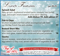 Lunch FeaturesJan 20-25Spinach SaladBaby spinach, Applewood smoked bacon, croutons, hard boiledeggs, and purple onions tossed in a hot bacon dressing14Add chicken 19, Add salmon 21Fish & ChipsSouthern breaded and fried catfish accompanied with freshcut Old Bay French fries and coleslaw17Braised Short RibsSlow roasted beef short ribs served in a aromatic vegetable redwine demi glaze, roasted baby carrots and whipped potatoes18QuicheVenison sausage, caramelized onion, smoked Gouda cheese andegg baked in a flaky crust, served with a side of vegetable du jour 13Top ofthe 803Try one of our delicious homemade dessertslocated right off of l-81 in West Hazleton570-454-8795  www.topofthe80s.comrestaurant Lunch Features Jan 20-25 Spinach Salad Baby spinach, Applewood smoked bacon, croutons, hard boiled eggs, and purple onions tossed in a hot bacon dressing 14 Add chicken 19, Add salmon 21 Fish & Chips Southern breaded and fried catfish accompanied with fresh cut Old Bay French fries and coleslaw 17 Braised Short Ribs Slow roasted beef short ribs served in a aromatic vegetable red wine demi glaze, roasted baby carrots and whipped potatoes 18 Quiche Venison sausage, caramelized onion, smoked Gouda cheese and egg baked in a flaky crust, served with a side of vegetable du jour 13 Top of the 803 Try one of our delicious homemade desserts located right off of l-81 in West Hazleton 570-454-8795  www.topofthe80s.com restaurant