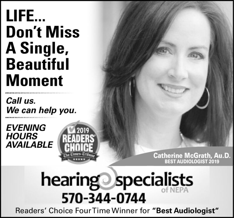 """LIFE...Don't MissA Single,BeautifulMomentCall us.We can help you.EVENINGHOURS2019AVAILABLEREADERSCHOICEThe Times-TribneCatherine McGrath, Au.D.BEST AUDIOLOGIST 2019hearing specialistsof NEPA570-344-0744Readers' Choice FourTime Winner for """"Best Audiologist"""" LIFE... Don't Miss A Single, Beautiful Moment Call us. We can help you. EVENING HOURS 2019 AVAILABLEREADERS CHOICE The Times-Tribne Catherine McGrath, Au.D. BEST AUDIOLOGIST 2019 hearing specialists of NEPA 570-344-0744 Readers' Choice FourTime Winner for """"Best Audiologist"""""""