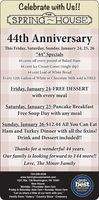 "Celebrate with Us!!THESPRING HOUSE44th AnniversaryThis Friday, Saturday, Sunday, January 24, 25, 26""44"" Specials44 cents off every pound of Baked Ham44 cent Ice Cream Cones (single dip)44 cent Loaf of White BreadEvery 12th Gallon of White or Chocolate Milk sold is FREEFriday, January 24-FREE DESSERTwith every mealSaturday, January 25-Pancake BreakfastFree Soup Day with any mealSunday, January 26-$12.44 All You Can EatHam and Turkey Dinner with all the fixins!Drink and Dessert included!Thanks for a wonderful 44 years.Our family is looking forward to 144 more!!Love, The Minor Family724-228-3339www.springhousemarket.com1531 Rte. 136 Washington, PA 15301*2019*EEST OF TICEbestNew Hours:Monday - Thursday: 9am-7pmFriday & Saturday: 9am-7pm  Sunday: Noon-7pm""Let us share a little of our farm with you.""Family Farm * Eatery Country Store CreameryFIRST PLACEOtsrar Reater Celebrate with Us!! THE SPRING HOUSE 44th Anniversary This Friday, Saturday, Sunday, January 24, 25, 26 ""44"" Specials 44 cents off every pound of Baked Ham 44 cent Ice Cream Cones (single dip) 44 cent Loaf of White Bread Every 12th Gallon of White or Chocolate Milk sold is FREE Friday, January 24-FREE DESSERT with every meal Saturday, January 25-Pancake Breakfast Free Soup Day with any meal Sunday, January 26-$12.44 All You Can Eat Ham and Turkey Dinner with all the fixins! Drink and Dessert included! Thanks for a wonderful 44 years. Our family is looking forward to 144 more!! Love, The Minor Family 724-228-3339 www.springhousemarket.com 1531 Rte. 136 Washington, PA 15301 *2019* EEST OF TICE best New Hours: Monday - Thursday: 9am-7pm Friday & Saturday: 9am-7pm  Sunday: Noon-7pm ""Let us share a little of our farm with you."" Family Farm * Eatery Country Store Creamery FIRST PLACE Otsrar Reater"