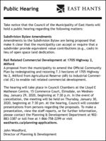 Public HearingEAST HANTSTake notice that the Council of the Municipality of East Hants willhold a public hearing regarding the following matters:Subdivision Bylaw AmendmentsAmendments to the Subdivision Bylaw are being proposed thatmake it clear that the municipality can accept or require that asubdivider provide equivalent value contributions (e.g., cash) inlieu of open space land dedication.Rail Related Commercial Development at 1705 Highway 2,MilfordA proposal from the municipality to amend the Official CommunityPlan by redesignating and rezoning 7.3 hectares of 1705 HighwayNo 2, Milford from Agricultural Reserve (AR) to Industrial Commer-cial (IC) to enable rail related commercial development.The hearing will take place in Council Chambers at the Lloyd EMatheson Centre, 15 Commerce Court, Elmsdale, on Wednes-day, January 29, 2020, beginning at 7:30 p.m. In the event ofcancellation, the meeting will be held on Thursday, January 30,2020, beginning at 7:30 pm. At the hearing, Council will considerpresentations from persons regarding the proposals. To make apresentation, view the staff reports, or for further information,please contact the Planning & Development Department at 902-883-3387 or toll free at 1-866-758-2299 or visiteasthants.ca/planning-applications.John Woodford,Director of Planning & Development Public Hearing EAST HANTS Take notice that the Council of the Municipality of East Hants will hold a public hearing regarding the following matters: Subdivision Bylaw Amendments Amendments to the Subdivision Bylaw are being proposed that make it clear that the municipality can accept or require that a subdivider provide equivalent value contributions (e.g., cash) in lieu of open space land dedication. Rail Related Commercial Development at 1705 Highway 2, Milford A proposal from the municipality to amend the Official Community Plan by redesignating and rezoning 7.3 hectares of 1705 Highway No 2, Milford from Agricultural Reserve (AR) to Industrial Commer- cial 