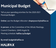 Municipal BudgetTell us your spending priorities for the 2020-2021Municipal Budget.Online: use the Budget Allocator: shapeyourcityhalifax.caIn person: at the Committee of the Whole Meetings,Council Chambers, 1849 Argyle St.Meeting schedule: halifax.ca/budgetBy email: budget@halifax.caHALIFAX Municipal Budget Tell us your spending priorities for the 2020-2021 Municipal Budget. Online: use the Budget Allocator: shapeyourcityhalifax.ca In person: at the Committee of the Whole Meetings, Council Chambers, 1849 Argyle St. Meeting schedule: halifax.ca/budget By email: budget@halifax.ca HALIFAX