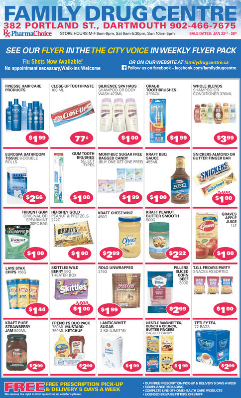FAMILY DRUG CENTRE382 PORTLAND ST., DARTMOUTH 902-466-7675RPharmaChoice STORE HOURS M-F Sam-9pm, Sat Sam-5:30pm, Sun 10am-5pmSALE DATES: JAN 22- 28SEE OUR FLYER IN THE THE CITY VOICE IN WEEKLY FLYER PACKFlu Shots Now Available!No appointment necessary,Walk-ins WelcomeOR ON OUR WEBSITE AT familydrugcentre.caf Follow us on facebook - facebook.com/familydrugcentreFINESSE HAIR CAREPRODUCTSCLOSE-UPTOOTHPASTE100 MLSILKIENCE SPA HAUSORAL-BTOOTHBRUSHES3*PACKWHOLE BLENDSSHAMPOO ORCONDITIONER 37OMLSHAMPOO OR BODYWASH 473MLCLOSE UP$199$10077°$199$399EUROSPA BATHROOMTISSUE 8DOUBLEROLLSGUM TOOTH MONT-BEC SUGAR FREE KRAFT BBQBRUSHES BAGGED CANDYSELECT BUY ONE GET ONE FREE 465MLSNICKERS ALMOND ORBUTTER FINGER BARSAUCETYPESSNIGKERSBBQBotterfinger2FOR$266$100$199 $100$100TRIDENT GUM HERSHEY GOLDORIGINAL OR PEANUT & PRETZELSSPEARMINT 272G30PC BAGKRAFT CHEEZ WHIZ450GKRAFT PEANUTBUTTER SMOOTH500GGRAVESAPPLEJUICE1LTGuaveHERSHEY'SURAPPEDAPPLE CETridentCheez$299$1 00$100$222$100LAYS STAXCHIPS 156GSKITTLES WILDBERRY 99GTHEATER BOXROLO UNWRAPPED215GPILLERS T.G.I. FRIDAYS PARTYSLICED SNACKS ASSORTEDCORNBEEF300GPlersSkittlesUnwrapped:2FOR$144$100 $199$299$100KRAFT PURESTRAWBERRYJAM S0OMLFRENCH'S DUO PACK750ML MUSTARD750ML KETCHUPLANTIC WHITESUGAR2 KG (LIMIT 6)NESTLE RAISINETTES,BUNCH A CRUNCH,BUTTER FINGERSBAGGED CANDYTETLEY TEA72 BAGSTetleyTriPure$200$299$199$199$299FREE DELIVERY 5 DAYS A WEEKFREE PRESCRIPTION PICK-UPOUR FREE PRESCRIPTION PICK-UP & DELIVERY 5 DAYSAWEEKCOMPLIANCE PACKAGINGCOMPLETE LINE OF HOME HEALTH CARE PRODUCTSLICENSED SIGVARIS FITTERS ON STAFFWe reserve the right to limit quantities no retailer's pleane FAMILY DRUG CENTRE 382 PORTLAND ST., DARTMOUTH 902-466-7675 RPharmaChoice STORE HOURS M-F Sam-9pm, Sat Sam-5:30pm, Sun 10am-5pm SALE DATES: JAN 22- 28 SEE OUR FLYER IN THE THE CITY VOICE IN WEEKLY FLYER PACK Flu Shots Now Available! No appointment necessary,Walk-ins Welcome OR ON OUR WEBSITE AT familydrugcentre.ca f Follow us on facebook - facebook.com/familydrugcentre FIN
