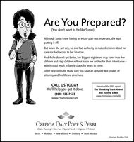 Are You Prepared?(You don't want to be like Susan)Although Susan knew having an estate plan was important, she keptputting it off.But when she got sick, no one had authority to make decisions about hercare nor had access to her finances.And if she doesn't get better, her biggest nightmare may come true: herchildren and step-children will not know her wishes for their inheritance -which could result in family chaos for years to come.Don't procrastinate. Make sure you have an updated Will, power ofattorney and healthcare directives.CALL US TODAYDownload the FREE reportThe Shocking Truth AboutNot Having a Willwww.ctseniorlaw.com/willsWe'll help you get it done.(860) 236-7673www.ctseniorlaw.comCZEPIGA DALY POPE & PERRIEstate Planning | Elder Law | Special Needs | Litigation | ProbateBerlin  Madison  New Milford  Simsbury  South WindsorAttorney Brendan Daly Are You Prepared? (You don't want to be like Susan) Although Susan knew having an estate plan was important, she kept putting it off. But when she got sick, no one had authority to make decisions about her care nor had access to her finances. And if she doesn't get better, her biggest nightmare may come true: her children and step-children will not know her wishes for their inheritance - which could result in family chaos for years to come. Don't procrastinate. Make sure you have an updated Will, power of attorney and healthcare directives. CALL US TODAY Download the FREE report The Shocking Truth About Not Having a Will www.ctseniorlaw.com/wills We'll help you get it done. (860) 236-7673 www.ctseniorlaw.com CZEPIGA DALY POPE & PERRI Estate Planning | Elder Law | Special Needs | Litigation | Probate Berlin  Madison  New Milford  Simsbury  South Windsor Attorney Brendan Daly