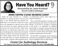 Have You Heard? 9Presented by Dr. Janet WestlundBoard Certified AudiologistDOES VAPING CAUSE HEARING LOSS?Vaping has been promoted asa healthier an alcohol-based solvent whose topical use isalternative to smoking, but does it have the same linked to hearing loss.risks to your hearing health that cigarettes do?While there is no conclusive research yet, a quick checks determining what exactly is in vape flavors.look at the ingredients in vape juice raises several Because of this lack of oversight or regulation,There is little FDA regulation, oversight or safetyareas of concern. For starters, ingesting any form at this point it is impossible for healthcareof nicotine will restrict blood flow, which causes professionals or consumers to know precisely howhearing loss by reducing the oxygen flow to our vaping affects your health, including your hearing.ears and damaging the cochlear hairs that translate If you have concerns about your hearing, pleasesound to our brains. Even nicotine-free options are schedule an appointment with our office.not without danger, because the chemicals usedP.S The FDA's investigations into the substancesto create vape flavors are mostly unregulated and involved in vape cartridges have stalled, even thoughoften include a chemical called propylene glycol, there are ingredients known to affect hearing.Center for Audiology Services2591 Baglyos Circle, Suite C-48  Bethlehem, Pennsylvania 18020  610-866-2929 Have You Heard? 9 Presented by Dr. Janet Westlund Board Certified Audiologist DOES VAPING CAUSE HEARING LOSS? Vaping has been promoted as a healthier an alcohol-based solvent whose topical use is alternative to smoking, but does it have the same linked to hearing loss. risks to your hearing health that cigarettes do? While there is no conclusive research yet, a quick checks determining what exactly is in vape flavors. look at the ingredients in vape juice raises several Because of this lack of oversight or regulation, There is little FDA regulation, oversight or safety areas of concern. For starters, ingesting any form at this point it is impossible for healthcare of nicotine will restrict blood flow, which causes professionals or consumers to know precisely how hearing loss by reducing the oxygen flow to our vaping affects your health, including your hearing. ears and damaging the cochlear hairs that translate If you have concerns about your hearing, please sound to our brains. Even nicotine-free options are schedule an appointment with our office. not without danger, because the chemicals used P.S The FDA's investigations into the substances to create vape flavors are mostly unregulated and involved in vape cartridges have stalled, even though often include a chemical called propylene glycol, there are ingredients known to affect hearing. Center for Audiology Services 2591 Baglyos Circle, Suite C-48  Bethlehem, Pennsylvania 18020  610-866-2929