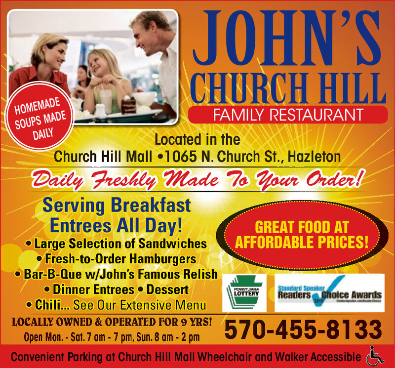 JOHN'SCHURCH HILLHOMEMADESOUPS MADEDAILYFAMILY RESTAURANTLocated in theChurch Hill Mall 1065 N. Church St., HazletonDaily Freshly Made To Your Order!Serving BreakfastEntrees All Day! Large Selection of Sandwiches Fresh-to-Order Hamburgers Bar-B-Que w/John's Famous RelishDinner Entrees Dessert Chili... See 0ur Extensive MenuGREAT FOOD ATAFFORDABLE PRICES!Standard SpeakerReaders Choice AwardsESTLAMALOTTERY2010LOCALLY OWNED & OPERATED FOR 9 YRS!570-455-8133Open Mon. - Sat. 7 am - 7 pm, Sun. 8 am - 2 pmConvenient Parking at Church Hill Mall Wheelchair and Walker Accessible JOHN'S CHURCH HILL HOMEMADE SOUPS MADE DAILY FAMILY RESTAURANT Located in the Church Hill Mall 1065 N. Church St., Hazleton Daily Freshly Made To Your Order! Serving Breakfast Entrees All Day!  Large Selection of Sandwiches  Fresh-to-Order Hamburgers  Bar-B-Que w/John's Famous Relish Dinner Entrees Dessert  Chili... See 0ur Extensive Menu GREAT FOOD AT AFFORDABLE PRICES! Standard Speaker Readers Choice Awards ESTLAMA LOTTERY 2010 LOCALLY OWNED & OPERATED FOR 9 YRS! 570-455-8133 Open Mon. - Sat. 7 am - 7 pm, Sun. 8 am - 2 pm Convenient Parking at Church Hill Mall Wheelchair and Walker Accessible