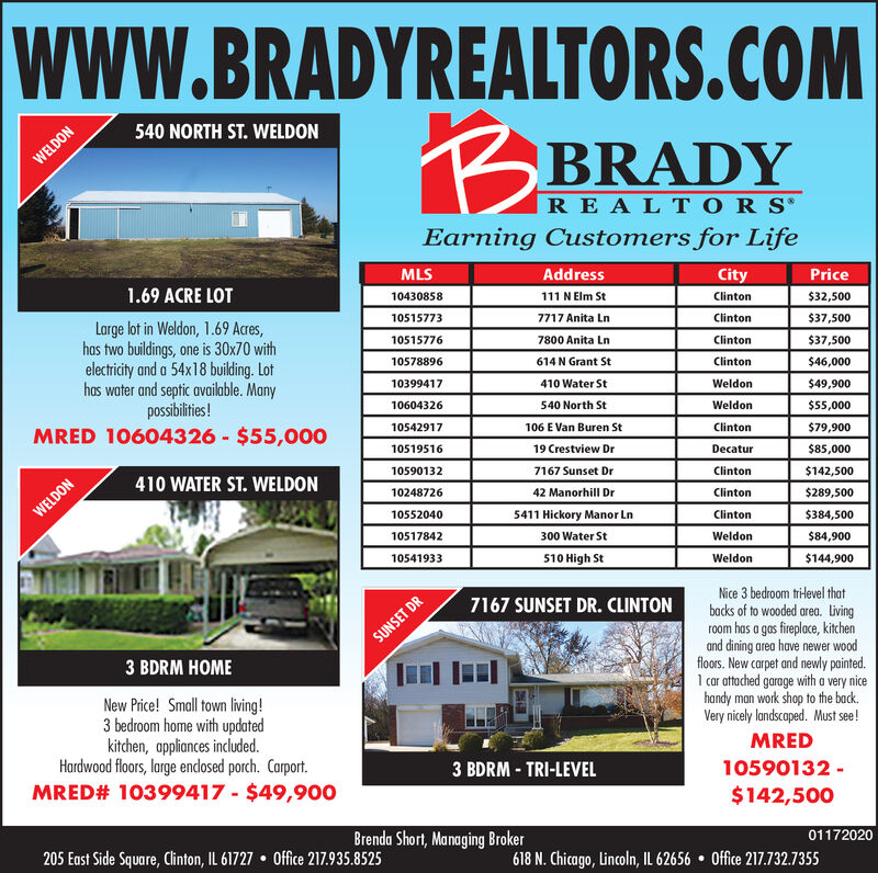wwW.BRADYREALTORS.COM540 NORTH ST. WELDONBRADYREALTORS'Earning Customers for LifeWELDONMLSAddressCityPrice1.69 ACRE LOT111 N Elm St10430858Clinton$32,50010515773Large lot in Weldon, 1.69 Acres,has two buildings, one is 30x70 withelectricity and a 54x18 building. Lothas water and septic available. Manypossibilities!MRED 10604326 - $55,0007717 Anita LnClinton$37,5007800 Anita Ln10515776Clinton$37,50010578896614 N Grant StClinton$46,000410 Water St10399417Weldon$49,90010604326540 North StWeldon$55,00010542917106 E Van Buren StClinton$79,9001051951619 Crestview DrDecatur$85,0007167 Sunset Dr10590132410 WATER ST. WELDONClinton$142,5001024872642 Manorhill DrClinton$289,500WELDON105520405411 Hickory Manor LnClinton$384,50010517842300 Water StWeldon$84,900510 High St10541933Weldon$144,900Nice 3 bedroom tri-level thatbacks of to wooded area. Livingroom has a gas fireplace, kitchenand dining area have newer woodfloors. New carpet and newly painted.1 car attached garage with a very nicehandy man work shop to the back.Very nicely landscaped. Must see!7167 SUNSET DR. CLINTONSUNSET DR3 BDRM HOMENew Price! Small town living!3 bedroom home with updatedkitchen, appliances included.Hardwood floors, large endosed porch. Carport.MRED# 10399417 - $49,900MRED3 BDRM - TRI-LEVEL10590132 -$142,500Brenda Short, Managing Broker01172020205 East Side Square, Clinton, IL 61727  Office 217.935.8525618 N. Chicago, Lincoln, IL 62656  Office 217.732.7355 wwW.BRADYREALTORS.COM 540 NORTH ST. WELDON BRADY REALTORS' Earning Customers for Life WELDON MLS Address City Price 1.69 ACRE LOT 111 N Elm St 10430858 Clinton $32,500 10515773 Large lot in Weldon, 1.69 Acres, has two buildings, one is 30x70 with electricity and a 54x18 building. Lot has water and septic available. Many possibilities! MRED 10604326 - $55,000 7717 Anita Ln Clinton $37,500 7800 Anita Ln 10515776 Clinton $37,500 10578896 614 N Grant St Clinton $46,000 410 Water St 10399417 Weldon $49,900 10604326 540 North St Weldon $55,000 10542917 106 E Van Buren St Clinton $79,900 10519516 19 Crestview Dr Decatur $85,000 7167 Sunset Dr 10590132 410 WATER ST. WELDON Clinton $142,500 10248726 42 Manorhill Dr Clinton $289,500 WELDON 10552040 5411 Hickory Manor Ln Clinton $384,500 10517842 300 Water St Weldon $84,900 510 High St 10541933 Weldon $144,900 Nice 3 bedroom tri-level that backs of to wooded area. Living room has a gas fireplace, kitchen and dining area have newer wood floors. New carpet and newly painted. 1 car attached garage with a very nice handy man work shop to the back. Very nicely landscaped. Must see! 7167 SUNSET DR. CLINTON SUNSET DR 3 BDRM HOME New Price! Small town living! 3 bedroom home with updated kitchen, appliances included. Hardwood floors, large endosed porch. Carport. MRED# 10399417 - $49,900 MRED 3 BDRM - TRI-LEVEL 10590132 - $142,500 Brenda Short, Managing Broker 01172020 205 East Side Square, Clinton, IL 61727  Office 217.935.8525 618 N. Chicago, Lincoln, IL 62656  Office 217.732.7355