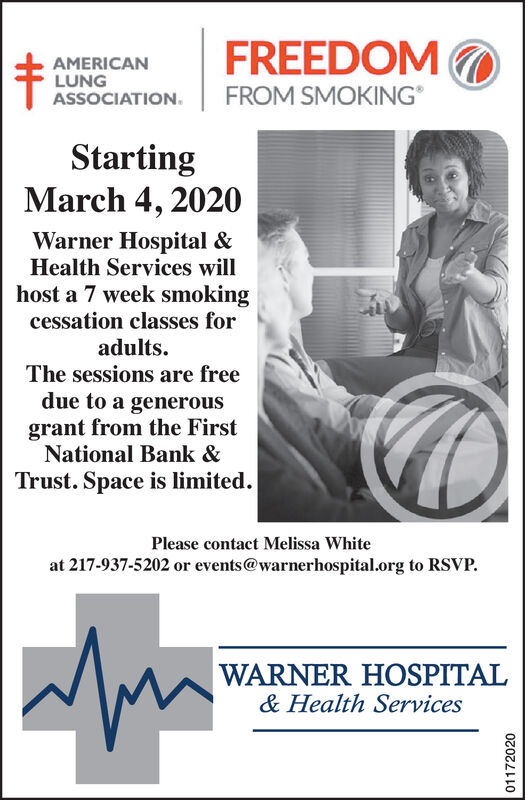 FREEDOMFROM SMOKINGAMERICANLUNGASSOCIATION.StartingMarch 4, 2020Warner Hospital &Health Services willhost a 7 week smokingcessation classes foradults.The sessions are freedue to a generousgrant from the FirstNational Bank &Trust. Space is limited.Please contact Melissa Whiteat 217-937-5202 or events@warnerhospital.org to RSVP.WARNER HOSPITAL& Health Services01172020 FREEDOM FROM SMOKING AMERICAN LUNG ASSOCIATION. Starting March 4, 2020 Warner Hospital & Health Services will host a 7 week smoking cessation classes for adults. The sessions are free due to a generous grant from the First National Bank & Trust. Space is limited. Please contact Melissa White at 217-937-5202 or events@warnerhospital.org to RSVP. WARNER HOSPITAL & Health Services 01172020