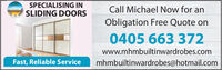 SPECIALISING INCall Michael Now for anSLIDING DOORSObligation Free Quote on0405 663 372www.mhmbuiltinwardrobes.comFast, Reliable Servicemhmbuiltinwardrobes@hotmail.com SPECIALISING IN Call Michael Now for an SLIDING DOORS Obligation Free Quote on 0405 663 372 www.mhmbuiltinwardrobes.com Fast, Reliable Service mhmbuiltinwardrobes@hotmail.com