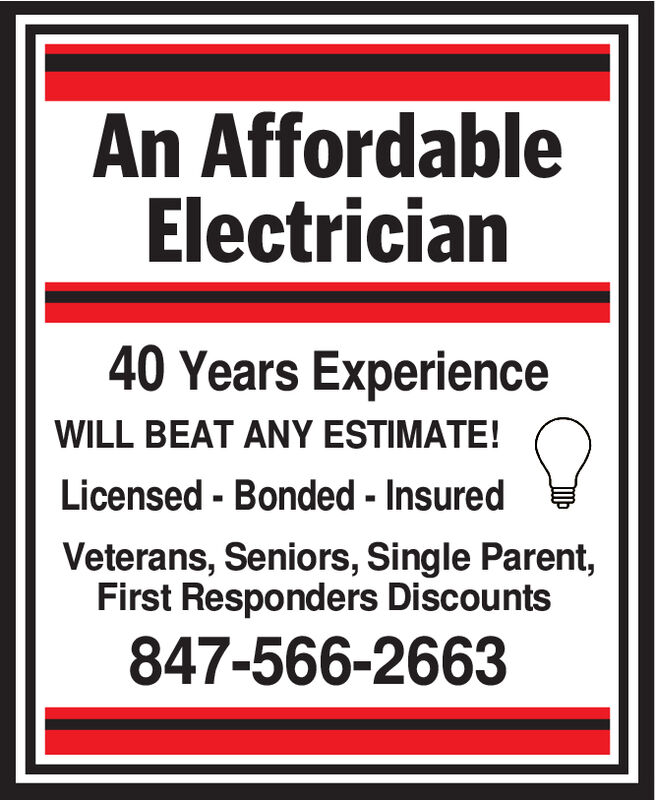 An AffordableElectrician40 Years ExperienceWILL BEAT ANY ESTIMATE!Licensed - Bonded -InsuredVeterans, Seniors, Single Parent,First Responders Discounts847-566-2663 An Affordable Electrician 40 Years Experience WILL BEAT ANY ESTIMATE! Licensed - Bonded -Insured Veterans, Seniors, Single Parent, First Responders Discounts 847-566-2663