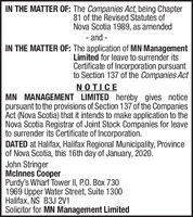 IN THE MATTER OF: The Companies Act, being Chapter81 of the Revised Statutes ofNova Scotia 1989, as amended- and -IN THE MATTER OF: The application of MN ManagementLimited for leave to surrender itsCertificate of Incorporation pursuantto Section 137 of the Companies ActNOTICEMN MANAGEMENT LIMITED hereby gives noticepursuant to the provisions of Section 137 of the CompaniesAct (Nova Scotia) that it intends to make application to theNova Scotia Registrar of Joint Stock Companies for leaveto surrender its Certificate of Incorporation.DATED at Halifax, Halifax Regional Municipality, Provinceof Nova Scotia, this 16th day of January, 2020.John StringerMclnnes CooperPurdy's Wharf Tower II, P.0. Box 7301969 Upper Water Street, Suite 1300Halifax, NS B3J 2V1Solicitor for MN Management Limited IN THE MATTER OF: The Companies Act, being Chapter 81 of the Revised Statutes of Nova Scotia 1989, as amended - and - IN THE MATTER OF: The application of MN Management Limited for leave to surrender its Certificate of Incorporation pursuant to Section 137 of the Companies Act NOTICE MN MANAGEMENT LIMITED hereby gives notice pursuant to the provisions of Section 137 of the Companies Act (Nova Scotia) that it intends to make application to the Nova Scotia Registrar of Joint Stock Companies for leave to surrender its Certificate of Incorporation. DATED at Halifax, Halifax Regional Municipality, Province of Nova Scotia, this 16th day of January, 2020. John Stringer Mclnnes Cooper Purdy's Wharf Tower II, P.0. Box 730 1969 Upper Water Street, Suite 1300 Halifax, NS B3J 2V1 Solicitor for MN Management Limited
