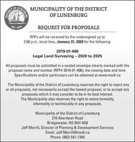 MUNICIPALITY OF THE DISTRICTOF LUNENBURGDISTRICT OFINC. 1879REQUEST FOR PROPOSALSRFPS will be received by the undersigned up to2:00 p.m., local time, January 31, 2020 for the following:2019-01-406Legal Land Surveying - 2020 to 2025All proposals must be submitted in a sealed envelope clearly marked with theproposal name and number (RFP# 2019-01-406), the closing date and time.Specifications and/or particulars can be obtained at www.modl.caThe Municipality of the District of Lunenburg reserves the right to reject anyor all proposals, not necessarily accept the lowest proposal, or to accept anyproposals which it may consider to be in its best interest.The Municipality also reserves the right to waive formality,informality or technicality in any proposals.Municipality of the District of Lunenburg210 Aberdeen RoadBridgewater, NS B4V 4G8Jeff Merrill, Director of Planning & Development ServicesEmail: Jeff.Merrill@modl.caPhone: (902) 541-1340TINENBURG MUNICIPALITY OF THE DISTRICT OF LUNENBURG DISTRICT OF INC. 1879 REQUEST FOR PROPOSALS RFPS will be received by the undersigned up to 2:00 p.m., local time, January 31, 2020 for the following: 2019-01-406 Legal Land Surveying - 2020 to 2025 All proposals must be submitted in a sealed envelope clearly marked with the proposal name and number (RFP# 2019-01-406), the closing date and time. Specifications and/or particulars can be obtained at www.modl.ca The Municipality of the District of Lunenburg reserves the right to reject any or all proposals, not necessarily accept the lowest proposal, or to accept any proposals which it may consider to be in its best interest. The Municipality also reserves the right to waive formality, informality or technicality in any proposals. Municipality of the District of Lunenburg 210 Aberdeen Road Bridgewater, NS B4V 4G8 Jeff Merrill, Director of Planning & Development Services Email: Jeff.Merrill@modl.ca Phone: (902) 541-1340 TINENBURG