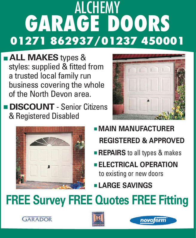 ALCHEMYGARAGE DOORS01271 862937/01237 450001ALL MAKES types &styles: supplied & fitted froma trusted local family runbusiness covering the wholeof the North Devon area.DISCOUNT Senior Citizens& Registered DisabledMAIN MANUFACTURERREGISTERED & APPROVEDREPAIRS to all types & makesELECTRICAL OPERATIONto existing or new doorsLARGE SAVINGSFREE Survey FREE Quotes FREE FittingGARADORnovofermMDRMAN ALCHEMY GARAGE DOORS 01271 862937/01237 450001 ALL MAKES types & styles: supplied & fitted from a trusted local family run business covering the whole of the North Devon area. DISCOUNT Senior Citizens & Registered Disabled MAIN MANUFACTURER REGISTERED & APPROVED REPAIRS to all types & makes ELECTRICAL OPERATION to existing or new doors LARGE SAVINGS FREE Survey FREE Quotes FREE Fitting GARADOR novoferm MDRMAN