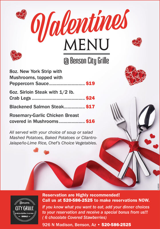 ValentinesMENUa Benson City Grille8oz. New York Strip withMushrooms, topped withPeppercorn Sauce..$196oz. Sirloin Steak with 1/2 Ib.Crab Legs$24Blackened Salmon Steak. $17Rosemary-Garlic Chicken Breast$16covered in Mushrooms...All served with your choice of soup or saladMashed Potatoes, Baked Potatoes or Cilantro-Jalapeño-Lime Rice, Chef's Choice Vegetables.Reservation are Highly recommended!Call us at 520-586-2525 to make reservations NOw.BensonaTY GRILLEIf you know what you want to eat, add your dinner choicesto your reservation and receive a special bonus from us!!!( 6 chocolate Covered Stawberries)926 N Madison, Benson, Az  520-586-2525- A-BOE Valentines MENU a Benson City Grille 8oz. New York Strip with Mushrooms, topped with Peppercorn Sauce.. $19 6oz. Sirloin Steak with 1/2 Ib. Crab Legs $24 Blackened Salmon Steak . $17 Rosemary-Garlic Chicken Breast $16 covered in Mushrooms... All served with your choice of soup or salad Mashed Potatoes, Baked Potatoes or Cilantro- Jalapeño-Lime Rice, Chef's Choice Vegetables. Reservation are Highly recommended! Call us at 520-586-2525 to make reservations NOw. Benson aTY GRILLE If you know what you want to eat, add your dinner choices to your reservation and receive a special bonus from us!!! ( 6 chocolate Covered Stawberries) 926 N Madison, Benson, Az  520-586-2525 - A- BOE
