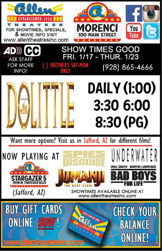 """allenI ESTABLISHED 1912THEATRESFOR SHOWTIMES, SPECIALS,& MOVIE INFO VISITwww.allentheatresinc.comYou3MORENCITube100 MAIN STREETSHOW TIMES GOODFRI. 1/17 - THUR. 1/23AD) CCASK STAFF() MATINEES SAT-NONONLYFOR MOREINFO!(928) 865-4666DAILY (1:00)3:30 6:008:30 (PG)DOLITIEWant more options? Visit us in Safford, AZ for different films!NOW PLAYING AT PIES INDERWATERDISGUISEWILL SMITH MARTIN LAWRENCEJUMANI BAD BOYSSTARGAZER 5""""FOR LIFETHE HEXT LEVELSHOWTIMES AVAILABLE ONLINE ATwww.allentheatresinc.com1998 W. THATCHER BLVD(Safford, AZ)CHECK YOURBALANCEONLINE!BUY GIFT CARDSLOLITOTAGGllenONLINE NOW!""""EATUKSwww.allentheatresinc.com253533 allen I ESTABLISHED 1912 THEATRES FOR SHOWTIMES, SPECIALS, & MOVIE INFO VISIT www.allentheatresinc.com You3 MORENCI Tube 100 MAIN STREET SHOW TIMES GOOD FRI. 1/17 - THUR. 1/23 AD) CC ASK STAFF () MATINEES SAT-NON ONLY FOR MORE INFO! (928) 865-4666 DAILY (1:00) 3:30 6:00 8:30 (PG) DOLITIE Want more options? Visit us in Safford, AZ for different films! NOW PLAYING AT PIES INDERWATER DISGUISE WILL SMITH MARTIN LAWRENCE JUMANI BAD BOYS STARGAZER 5 """"FOR LIFE THE HEXT LEVEL SHOWTIMES AVAILABLE ONLINE AT www.allentheatresinc.com 1998 W. THATCHER BLVD (Safford, AZ) CHECK YOUR BALANCE ONLINE! BUY GIFT CARDS LOLITOTAG Gllen ONLINE NOW! """"EATUKS www.allentheatresinc.com 253533"""
