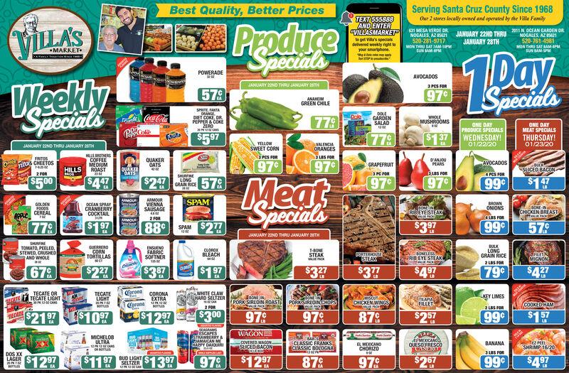 "Serving Santa Cruz County Since 1968Best Quality, Better PricesTEXT 555888AND ENTER""VILLASMARKET""Our 2 stores locally owned and operated by the Villa FemilyProduceSpecialsVILLA'S2011N. OCEAN GARDEN DRNOGALES, AZ 21520-761-4981631 MESA VERDE DR.NOGALES, AZ B5621520-281-9717JANUARY 22ND THRUJANUARY 28THto get Via's specalsdelvered weekly right toyour smartphoneMON THU SAT TAM PMSUN BAM-PMMON THRU SAT SAM PMSUN SAM SPMMARKET10ayPOWERADEAVOCADOSWeeklySpecialsJANUARY 2NO THRU JANUARY TH3PCS FORSpecials579979ANAHEIMGREEN CHILESPRITE. FANTAORANGE.DOLEGARDENSALADDIET COKE DR.PEPPER & COKEYEROWHOLEMUSHROOMS779ONE DAYPRODUCE SPECIALSONE DAYMEAT SPECIALSTHURSDAY!RCoaFaote$597779$137 WEDNESDAY!01/22/20YELLOW01/23/20VALENCIAORANGESJANUARY 22NO THRU JANUARY 28THSWEET CORNNires rORHLLS BROTERSCOFFEEMEDIUMROASTS FORFRITOSTitOG CHEETOSD'ANIOUPEARSQUAKEROATS97°97AVOCADOSGRAPEFRUITBULKSLICED BACONQUAKERBATSHILLSBus FOR3PC FOR2 FOR4 PCS FORSHURFINELONG979$447$247 ic5799799$500MeatSpecials$147EALBARMOURVIENNASAUSAGEARMOURSPAMBROWNGOLDENFOODSCEREALOCEAN SPRAYCRANBERRYCOCKTAILJUNBONE-INCHICKEN BREAST0BONAINIRIBEYEISTEAKONIONSaPPLEAuS FOR2 FORARMOUR$17779$3 979988SPAM $27579JANUARY 22ND THRU JANUARY 2STHSUINETOMATO, PEELED,STEWED, CRUSHEDAND WHOLEGUERREROCORNTORTILLASBULKLONGGRAIN RICEENSUENOFABRICSOFTNERCLOROKBLEACHT-BONESTEAKE ACKRONELESSRIB EYE STEAKALIK PASFILETSMIGNONCORTERHOUSSTEAK2 LBS FOR$27679$3 97$32779$427$497$3797CoronaaWHITE CLAWHARD SELTZERCAN2 FORTECATE ORTECATELIGHTCORONAEXTRAKEY LIMESTECATE LIGHTONE INPORK SIRLOIN ROASTMISCUTaCHICKEN WINGSTILAPIAFILLETSCATEPORKSIRUOINCHOPSCOOKEDHAMCorona2 LBS FORoTESemis$300$1097$12797987$257$15799$2197979TECATEEASEALRASESCAPESSTRAWBERRY &Mir AN MEWAGONMICHELOBULTRAUMEICANOQUESO FRESCOCASEROTEZ PEELSHRIMP 16/20CLASSIC FRANKSCUASSIC BOLOGNAW1200PM-COVERED.WAGONSLICED BACONEL MEXICANOCHORIZOBANANADAKOUIRIORsemusDOS XXLAGERJuS FOR$11$1397$129787$267$497$12 97BUD LIGHTSELTZER979997 Serving Santa Cruz County Since 1968 Best Quality, Better Pric"