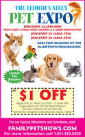 THE LEHIGH VALLEYPET EXPOJANUARY 24 4PM-9PMFRIDAY NIGHT IS FAMILY NIGHT. CHILDREN 12 & UNDER ADMITTED FREE!JANUARY 25 10AM-7PMJANUARY 26 10AM-5PMAGRI-PLEX BUILDING AT THEALLENTOWN FAIRGROUNDSLeashedPetsWelcome!$1 OFF| MCRegular Price: $11 Adult  $5 Child  3 & Under FREECoupon good for $I OFF One Adult AdmissionNot to be combined with any other offer.! Nominal fee is charged for some attractions. Expires 1/26/20.For our Special Attractions and Schedules, visit:FAMILYPETSHOWS.COMFor more information call 1.631.423.0620 THE LEHIGH VALLEY PET EXPO JANUARY 24 4PM-9PM FRIDAY NIGHT IS FAMILY NIGHT. CHILDREN 12 & UNDER ADMITTED FREE! JANUARY 25 10AM-7PM JANUARY 26 10AM-5PM AGRI-PLEX BUILDING AT THE ALLENTOWN FAIRGROUNDS Leashed Pets Welcome! $1 OFF | MC Regular Price: $11 Adult  $5 Child  3 & Under FREE Coupon good for $I OFF One Adult Admission Not to be combined with any other offer. ! Nominal fee is charged for some attractions. Expires 1/26/20. For our Special Attractions and Schedules, visit: FAMILYPETSHOWS.COM For more information call 1.631.423.0620