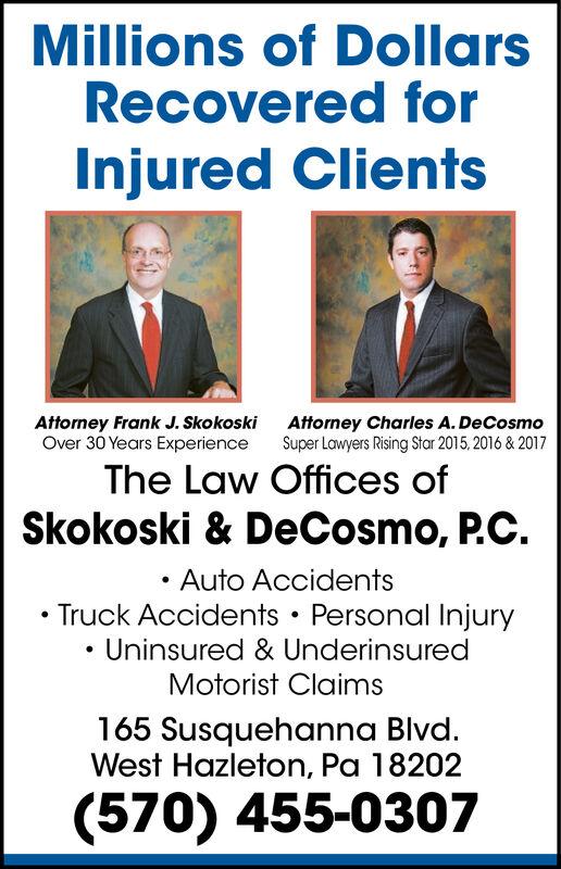 Millions of DollarsRecovered forInjured ClientsAttorney Charles A. DeCosmoSuper Lawyers Rising Star 2015,2016 & 2017Attorney Frank J. SkokoskiOver 30 Years ExperienceThe Law Offices ofSkokoski & DeCosmo, P.C.Auto AccidentsTruck Accidents Personal InjuryUninsured & UnderinsuredMotorist Claims165 Susquehanna Blvd.West Hazleton, Pa 18202(570) 455-0307 Millions of Dollars Recovered for Injured Clients Attorney Charles A. DeCosmo Super Lawyers Rising Star 2015,2016 & 2017 Attorney Frank J. Skokoski Over 30 Years Experience The Law Offices of Skokoski & DeCosmo, P.C. Auto Accidents Truck Accidents Personal Injury Uninsured & Underinsured Motorist Claims 165 Susquehanna Blvd. West Hazleton, Pa 18202 (570) 455-0307