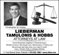 Christopher W. HobbsLIEBERMANTAMULONIS & HOBBSATTORNEYS AT LAWCivil & Business Litigation Personal InjuryWorkers Comp. Municipal Law Bankruptcy Family LawWe provide real help when you need it most!CALL TODAY FOR A CONSULTATION111 East Market Street, Pottsville 570-622-1988 . www.zltlaw.come Christopher W. Hobbs LIEBERMAN TAMULONIS & HOBBS ATTORNEYS AT LAW Civil & Business Litigation Personal Injury Workers Comp. Municipal Law Bankruptcy Family Law We provide real help when you need it most! CALL TODAY FOR A CONSULTATION 111 East Market Street, Pottsville 570-622-1988 . www.zltlaw.com e