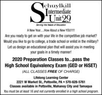 |chuylkill[ntermediateUnit 29Serving the Needs of EducationA New Year.How About a New YOU!!!!Are you ready to get on with your life in the competitive job market?Would you like to go to college, a trade school or enlist in the military?Let us design an educational plan that will assist you in meetingyour goals in a timely manner!2020 Preparation Classes to...pass theHigh School Equivalency Exam (GED or HISET)(ALL CLASSES FREE OF CHARGE)Lifelong Learning Center2221 W Market St., Pottsville, PA  570-628-5761Classes available in Pottsville, Mahanoy City and TamaquaYou must be at least 16 and not currently enrolled in a high school program. |chuylkill [ntermediate Unit 29 Serving the Needs of Education A New Year.How About a New YOU!!!! Are you ready to get on with your life in the competitive job market? Would you like to go to college, a trade school or enlist in the military? Let us design an educational plan that will assist you in meeting your goals in a timely manner! 2020 Preparation Classes to...pass the High School Equivalency Exam (GED or HISET) (ALL CLASSES FREE OF CHARGE) Lifelong Learning Center 2221 W Market St., Pottsville, PA  570-628-5761 Classes available in Pottsville, Mahanoy City and Tamaqua You must be at least 16 and not currently enrolled in a high school program.