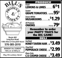 BILL'SPRODUCEFresh61LEMONS & LIMES.SweetGRAPE TOMATOES. pt box 954Snow White$1.29MUSHROOMS.KETAll PurposeONIÓNS... 3 Ib. boxRemember to orderyour PARTY TRAYS forthe BIG GAME!Route 443DELILong Run Road1 Mile West of Schuylkill Haven Hatfield570-385-2010HONEY TAVERN HAM.3.49Clearfield$2.99MONDAY thru SUNDAYPEPPERJACK CHEESE_$2.997:00 a.m. to 9:00 p.m.Piece OnlyC.V. COOPER CHEESE _3.49Play PA Lottery Here!CEPROMA BILL'S PRODUCE Fresh 61 LEMONS & LIMES. Sweet GRAPE TOMATOES. pt box 954 Snow White $1.29 MUSHROOMS. KET All Purpose ONIÓNS. .. 3 Ib. box Remember to order your PARTY TRAYS for the BIG GAME! Route 443 DELI Long Run Road 1 Mile West of Schuylkill Haven Hatfield 570-385-2010 HONEY TAVERN HAM.3.49 Clearfield $2.99 MONDAY thru SUNDAY PEPPERJACK CHEESE_$2.99 7:00 a.m. to 9:00 p.m. Piece Only C.V. COOPER CHEESE _3.49 Play PA Lottery Here! CE PRO MA