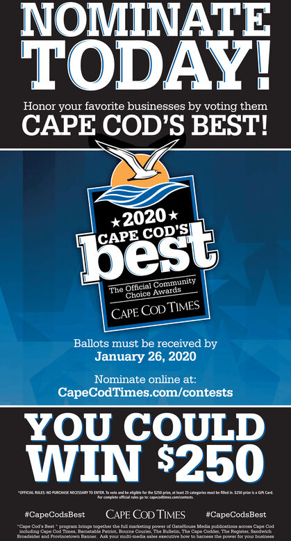 """NOMINATETODAY!Honor your favorite businesses by voting themCAPE COD'S BEST!*2020 * CAPE COD'SbestThe Official CommunityChoice AwardsCAPE COD TIMESBallots must be received byJanuary 26, 2020Nominate online at:CapeCodTimes.com/contestsYOU COULDWIN $250*OFFICIAL RULES NO PUROHASE NECESSARY TO ENTER To vote and be eligile for the S250 pria, at least 25 categories must be filed in S0 prian isa Gih Card.For complete afficial rdes po to capecadtimeComicontestiCAPE COD TIMES""""Cape Cod's Best """" program beings together the full marketing power of Gatelouse Media publications across Cape Codincluding Cape Cod Times, Barnatable Patriot, Bourne Courier. The Buletin. The Cape Codder, The Hegister, SandwichBeoadsider and Provincetown Banner. Ask your multi-media sales executive how to harmess the power for your business#CapeCodsBest#CapeCodsBest NOMINATE TODAY! Honor your favorite businesses by voting them CAPE COD'S BEST! *2020 *  CAPE COD'S best The Official Community Choice Awards CAPE COD TIMES Ballots must be received by January 26, 2020 Nominate online at: CapeCodTimes.com/contests YOU COULD WIN $250 *OFFICIAL RULES NO PUROHASE NECESSARY TO ENTER To vote and be eligile for the S250 pria, at least 25 categories must be filed in S0 prian isa Gih Card. For complete afficial rdes po to capecadtimeComicontesti CAPE COD TIMES """"Cape Cod's Best """" program beings together the full marketing power of Gatelouse Media publications across Cape Cod including Cape Cod Times, Barnatable Patriot, Bourne Courier. The Buletin. The Cape Codder, The Hegister, Sandwich Beoadsider and Provincetown Banner. Ask your multi-media sales executive how to harmess the power for your business #CapeCodsBest #CapeCodsBest"""