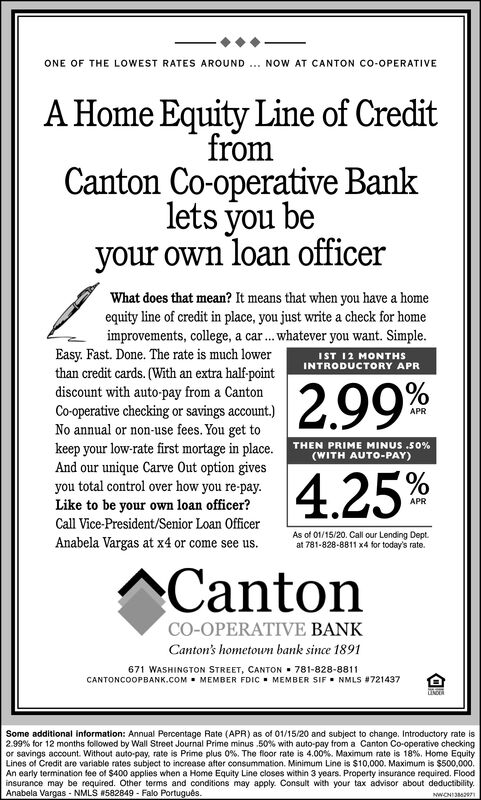 ONE OF THE LOWEST RATES AROUND .. NOW AT CANTON CO-OPERATIVEA Home Equity Line of CreditfromCanton Co-operative Banklets you beyour own loan officerWhat does that mean? It means that when you have a homeequity line of credit in place, you just write a check for homeimprovements, college, a car.. whatever you want. Simple.Easy. Fast. Done. The rate is much lowerthan credit cards. (With an extra half-pointdiscount with auto-pay from a CantonCo-operative checking or savings account.)No annual or non-use fees. You get tokeep your low-rate first mortage in place.And our unique Carve Out option givesyou total control over how you re-pay.Like to be your own loan officer?IST 12 MONTHSINTRODUCTORY APR2.99%APRTHEN PRIME MINUS .50%(WITH AUTO-PAY)4.25%Call Vice-President/Senior Loan OfficerAs of 01/15/20. Call our Lending Dept.at 781-828-8811 x4 for today's rate.Anabela Vargas at x4 or come see us.ACantonCO-OPERATIVE BANKCanton's hometown bank since 1891671 WASHINGTON STREET, CANTON  781-828-8811CANTONCOOPBANK.COM . MEMBER FDIC . MEMBER SIF. NMLS #721437Some additional intormation: Annual Percentage Rate (APR) as of 01/15/20 and subject to change. Introductory rate is2.99% for 12 months followed by Wall Street Journal Prime minus .50% with auto-pay from a Canton Co-operative checkingor savings account. Without auto-pay, rate is Prime plus 0%. The floor rate is 4.00%. Maximum rate is 18%. Home EquityLines of Credit are variable rates subject to increase after consummation. Minimum Line is $10,000. Maximum is $500,000.An early termination fee of $400 applies when a Home Equity Line closes within 3 years. Property insurance required. Floodinsurance may be required. Other terms and conditions may apply. Consult with your tax advisor about deductibility.Anabela Vargas - NMLS 582849 - Falo Portugus.NWCNIS27 ONE OF THE LOWEST RATES AROUND .. NOW AT CANTON CO-OPERATIVE A Home Equity Line of Credit from Canton Co-operative Bank lets you be your own loan officer What does that mean? It m