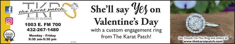 She'll say Yes onValentine's Daythe karatpatchJEWELRY DESIGNS1003 E. FM 700with a custom engagement ring432-267-1480HERALDREADERSSHDICE2019Monday - Friday9:30 am-5:30 pmfrom The Karat Patch!See Details On This Ring and others atwww.thekaratpatch.com307366 She'll say Yes on Valentine's Day the karatpatch JEWELRY DESIGNS 1003 E. FM 700 with a custom engagement ring 432-267-1480 HERALD READERS SHDICE 2019 Monday - Friday 9:30 am-5:30 pm from The Karat Patch! See Details On This Ring and others at www.thekaratpatch.com 307366
