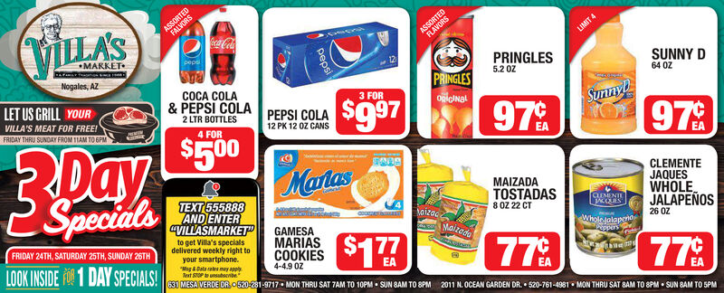 """ASSORTEDFALVORSVILLASASSORTEDFLAVORSca ColaLIMIT 4MARKETpeps12PRINGLES5.2 0ZSUNNY DNogales, AZPRINGLESonlcINal64 0ZCOCA COLA& PEPSI COLA2 LTR BOTTLESLET US GRILL YOUR3 FORSunnyO 97%$997PEPSI COLA12 PK 12 0Z CANSVILLA'S MEAT FOR FREE!97%FRIDAY THRU SUNDAY FROM 1TAM TO 6PMMEMIN4 FOR$500DayMartas2 SpecidlsEACLEMENTEJAQUESWHOLE.JALAPEÑOSMAIZADATOSTADAS8 0Z 22 CTTEXT 555888AND ENTERCLIMENTEoizacMaizodaVILLASMARKET""""GAMESAMARIAS26 ÖZWhole JalapenoPEppersto get Villa's specialsdelivered weekly right toyour smartphone.*Mag Data almay applyTeat STOP to unsubscribe.630 MESA VERDE OR 0520-281-9717  MON THRU SAT TAM TO 10PM  SUN SAM TO 8PMFRIDAY 24TH, SATURDAY 25TH, SUNDAY 26TH778COOKIES S17777LOOK INSIDE R1 DAY SPECIALS!4-4.9 0Z2011 N. OCEAN GARDEN DR.  520-761-4981  MON THRU SAT 8AM TO 8PM  SUN BAM TO SPMpeps ASSORTED FALVORS VILLAS ASSORTED FLAVORS ca Cola LIMIT 4 MARKET peps 12 PRINGLES 5.2 0Z SUNNY D Nogales, AZ PRINGLES onlcINal 64 0Z COCA COLA & PEPSI COLA 2 LTR BOTTLES LET US GRILL YOUR 3 FOR Sunny O 97% $997 PEPSI COLA 12 PK 12 0Z CANS VILLA'S MEAT FOR FREE! 97% FRIDAY THRU SUNDAY FROM 1TAM TO 6PM MEMIN 4 FOR $500 Day Martas 2 Specidls EA CLEMENTE JAQUES WHOLE. JALAPEÑOS MAIZADA TOSTADAS 8 0Z 22 CT TEXT 555888 AND ENTER CLIMENTE oizac Maizoda VILLASMARKET"""" GAMESA MARIAS 26 ÖZ Whole Jalapeno PEppers to get Villa's specials delivered weekly right to your smartphone. *Mag Data almay apply Teat STOP to unsubscribe. 630 MESA VERDE OR 0520-281-9717  MON THRU SAT TAM TO 10PM  SUN SAM TO 8PM FRIDAY 24TH, SATURDAY 25TH, SUNDAY 26TH 778 COOKIES S177 77 LOOK INSIDE R 1 DAY SPECIALS! 4-4.9 0Z 2011 N. OCEAN GARDEN DR.  520-761-4981  MON THRU SAT 8AM TO 8PM  SUN BAM TO SPM peps"""