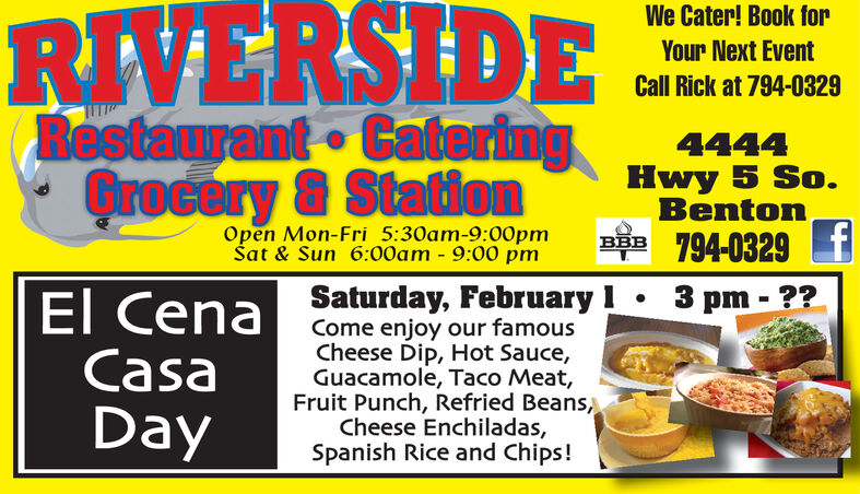 RIVERSIDERestaurant CateringGrocery & StationWe Cater! Book forYour Next EventCall Rick at 794-03294444Hwy 5 So.BentonBBB 794-0329 TOpen Mon-Fri 5:30am-9:00pmat & Sun 6:00am - 9:00 pm3 pm - ??El CenaCasaDaySaturday, February ICome enjoy our famousCheese Dip, Hot Sauce,Guacamole, Taco Meat,Fruit Punch, Refried Beans,Cheese Enchiladas,Spanish Rice and Chips! RIVERSIDE Restaurant Catering Grocery & Station We Cater! Book for Your Next Event Call Rick at 794-0329 4444 Hwy 5 So. Benton BBB 794-0329 T Open Mon-Fri 5:30am-9:00pm at & Sun 6:00am - 9:00 pm 3 pm - ?? El Cena Casa Day Saturday, February I Come enjoy our famous Cheese Dip, Hot Sauce, Guacamole, Taco Meat, Fruit Punch, Refried Beans, Cheese Enchiladas, Spanish Rice and Chips!