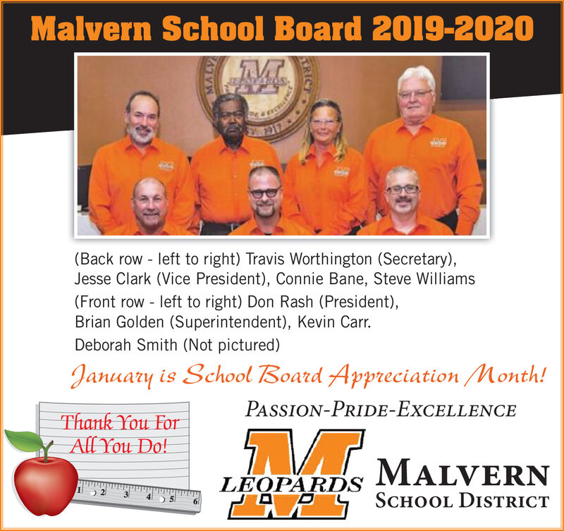 Malvern School Board 20O19-2020S17(Back row - left to right) Travis Worthington (Secretary),Jesse Clark (Vice President), Connie Bane, Steve Williams(Front row left to right) Don Rash (President),Brian Golden (Superintendent), Kevin Carr.Deborah Smith (Not pictured)January is School Board Appreciation Month!PASSION-PRIDE-EXXCELLENCEThank You ForAll You Do!MALVERNLEOPARDSPAPY SCHOOL DISTRICTTRICT Malvern School Board 20O19-2020 S17 (Back row - left to right) Travis Worthington (Secretary), Jesse Clark (Vice President), Connie Bane, Steve Williams (Front row left to right) Don Rash (President), Brian Golden (Superintendent), Kevin Carr. Deborah Smith (Not pictured) January is School Board Appreciation Month! PASSION-PRIDE-EXXCELLENCE Thank You For All You Do! MALVERN LEOPARDS PAPY SCHOOL DISTRICT TRICT