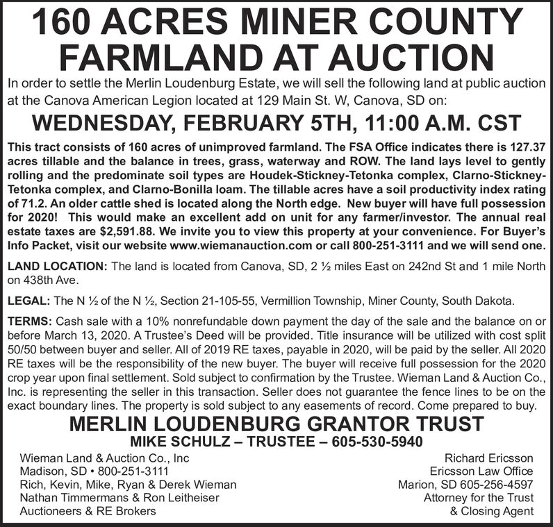 160 ACRES MINER COUNTYFARMLAND AT AUCTIONIn order to settle the Merlin Loudenburg Estate, we will sell the following land at public auctionat the Canova American Legion located at 129 Main St. W, Canova, SD on:WEDNESDAY, FEBRUARY 5TH, 11:00 A.M. CSTThis tract consists of 160 acres of unimproved farmland. The FSA Office indicates there is 127.37acres tillable and the balance in trees, grass, waterway and ROW. The land lays level to gentlyrolling and the predominate soil types are Houdek-Stickney-Tetonka complex, Clarno-Stickney-Tetonka complex, and Clarno-Bonilla loam. The tillable acres have a soil productivity index ratingof 71.2. An older cattle shed is located along the North edge. New buyer will have full possessionfor 2020! This would make an excellent add on unit for any farmer/investor. The annual realestate taxes are $2,591.88. We invite you to view this property at your convenience. For Buyer'sInfo Packet, visit our website www.wiemanauction.com or call 800-251-3111 and we will send one.LAND LOCATION: The land is located from Canova, SD, 2 ½ miles East on 242nd St and 1 mile Northon 438th Ave.LEGAL: The N ½ of the N 2, Section 21-105-55, Vermillion Township, Miner County, South Dakota.TERMS: Cash sale with a 10% nonrefundable down payment the day of the sale and the balance on orbefore March 13, 2020. A Trustee's Deed will be provided. Title insurance will be utilized with cost split50/50 between buyer and seller. All of 2019 RE taxes, payable in 2020, will be paid by the seller. All 2020RE taxes will be the responsibility of the new buyer. The buyer will receive full possession for the 2020crop year upon final settlement. Sold subject to confirmation by the Trustee. Wieman Land & Auction Co.,Inc. is representing the seller in this transaction. Seller does not guarantee the fence lines to be on theexact boundary lines. The property is sold subject to any easements of record. Come prepared to buy.MERLIN LOUDENBURG GRANTOR TRUSTMIKE SCHULZ- TRUSTEE  605-530-5940Wieman Land & Auction Co., IncMadison, SD  800-251-3111Rich, Kevin, Mike, Ryan & Derek WiemanNathan Timmermans & Ron LeitheiserAuctioneers & RE BrokersRichard EricssonEricsson Law OfficeMarion, SD 605-256-4597Attorney for the Trust& Closing Agent 160 ACRES MINER COUNTY FARMLAND AT AUCTION In order to settle the Merlin Loudenburg Estate, we will sell the following land at public auction at the Canova American Legion located at 129 Main St. W, Canova, SD on: WEDNESDAY, FEBRUARY 5TH, 11:00 A.M. CST This tract consists of 160 acres of unimproved farmland. The FSA Office indicates there is 127.37 acres tillable and the balance in trees, grass, waterway and ROW. The land lays level to gently rolling and the predominate soil types are Houdek-Stickney-Tetonka complex, Clarno-Stickney- Tetonka complex, and Clarno-Bonilla loam. The tillable acres have a soil productivity index rating of 71.2. An older cattle shed is located along the North edge. New buyer will have full possession for 2020! This would make an excellent add on unit for any farmer/investor. The annual real estate taxes are $2,591.88. We invite you to view this property at your convenience. For Buyer's Info Packet, visit our website www.wiemanauction.com or call 800-251-3111 and we will send one. LAND LOCATION: The land is located from Canova, SD, 2 ½ miles East on 242nd St and 1 mile North on 438th Ave. LEGAL: The N ½ of the N 2, Section 21-105-55, Vermillion Township, Miner County, South Dakota. TERMS: Cash sale with a 10% nonrefundable down payment the day of the sale and the balance on or before March 13, 2020. A Trustee's Deed will be provided. Title insurance will be utilized with cost split 50/50 between buyer and seller. All of 2019 RE taxes, payable in 2020, will be paid by the seller. All 2020 RE taxes will be the responsibility of the new buyer. The buyer will receive full possession for the 2020 crop year upon final settlement. Sold subject to confirmation by the Trustee. Wieman Land & Auction Co., Inc. is representing the seller in this transaction. Seller does not guarantee the fence lines to be on the exact boundary lines. The property is sold subject to any easements of record. Come prepared to buy. MERLIN LOUDENBURG GRANTOR TRUST MIKE SCHULZ- TRUSTEE  605-530-5940 Wieman Land & Auction Co., Inc Madison, SD  800-251-3111 Rich, Kevin, Mike, Ryan & Derek Wieman Nathan Timmermans & Ron Leitheiser Auctioneers & RE Brokers Richard Ericsson Ericsson Law Office Marion, SD 605-256-4597 Attorney for the Trust & Closing Agent