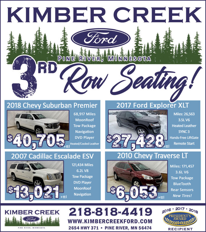 KIMBER CREEKFordPINE RIVER, MINNESOTA3R Row Seating!2017 Ford Explorer XLT2018 Chevy Suburban Premier68,917 MilesMiles: 26,563MoonRoof3.5L V6Tow PackageHeated LeatherNavigationSYNC340,705$27,428DVD PlayerHands-Free LiftGateHeated/Cooled Leather+tt'Remote Starttl2010 Chevy Traverse LT2007 Cadillac Escalade ESV121,434 MilesMiles: 171,4576.2L V83.6L V6Tow PackageTow PackageDVD PlayerBlueTooth%246,053$13,021MoonRoofRear SensorsNavigationNew Tires!+ttl+ttl2017·KIMBER CREEK 218-818-4419Ford20182016PRESIDENT'SAWARDwww.KIMBERCREEKFORD.COM2654 HWY 371  PINE RIVER, MN 56474PINE RIVER, MINNESOTARECIPIENT KIMBER CREEK Ford PINE RIVER, MINNESOTA 3R Row Seating! 2017 Ford Explorer XLT 2018 Chevy Suburban Premier 68,917 Miles Miles: 26,563 MoonRoof 3.5L V6 Tow Package Heated Leather Navigation SYNC3 40,705 $27,428 DVD Player Hands-Free LiftGate Heated/Cooled Leather +tt' Remote Start tl 2010 Chevy Traverse LT 2007 Cadillac Escalade ESV 121,434 Miles Miles: 171,457 6.2L V8 3.6L V6 Tow Package Tow Package DVD Player BlueTooth %246,053 $13,021 MoonRoof Rear Sensors Navigation New Tires! +ttl +ttl 2017· KIMBER CREEK 218-818-4419 Ford 2018 2016 PRESIDENT'S AWARD www.KIMBERCREEKFORD.COM 2654 HWY 371  PINE RIVER, MN 56474 PINE RIVER, MINNESOTA RECIPIENT