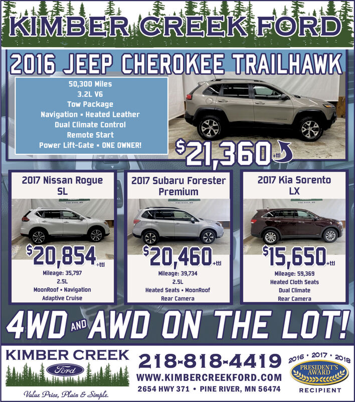 KIMBER CREEK FORD2016 JEEP CHEROKEE TRAILHAWK50,300 Miles3.2L V6Tow PackageNavigation Heated LeatherDual Climate ControlRemote Start$21,360Power Lift-Gate - 0NE OWNER!2017 Nissan Rogue2017 Kia Sorento2017 Subaru ForesterPremiumSLLX$20,854$15,650.$20,460.+ttl+ttlMileage: 39,734Mileage: 35,797Mileage: 59,3692.5L2.5LHeated Cloth SeatsMoonRoof - NavigationAdaptive CruiseHeated Seats · MoonRoofDual ClimateRear CameraRear Camera4WD AWD ON THE LOT!ANDKIMBER CREEK 2017 · 2018218-818-44192016PRESIDENT'SFordAWARDwwW.KIMBERCREEKFORD.COM2654 HWY 371 PINE RIVER, MN 56474RECIPIENTValue Price, Plain & Simple. KIMBER CREEK FORD 2016 JEEP CHEROKEE TRAILHAWK 50,300 Miles 3.2L V6 Tow Package Navigation Heated Leather Dual Climate Control Remote Start $21,360 Power Lift-Gate - 0NE OWNER! 2017 Nissan Rogue 2017 Kia Sorento 2017 Subaru Forester Premium SL LX $20,854 $15,650. $20,460. +ttl +ttl Mileage: 39,734 Mileage: 35,797 Mileage: 59,369 2.5L 2.5L Heated Cloth Seats MoonRoof - Navigation Adaptive Cruise Heated Seats · MoonRoof Dual Climate Rear Camera Rear Camera 4WD AWD ON THE LOT! AND KIMBER CREEK  2017 · 2018 218-818-4419 2016 PRESIDENT'S Ford AWARD wwW.KIMBERCREEKFORD.COM 2654 HWY 371  PINE RIVER, MN 56474 RECIPIENT Value Price, Plain & Simple.