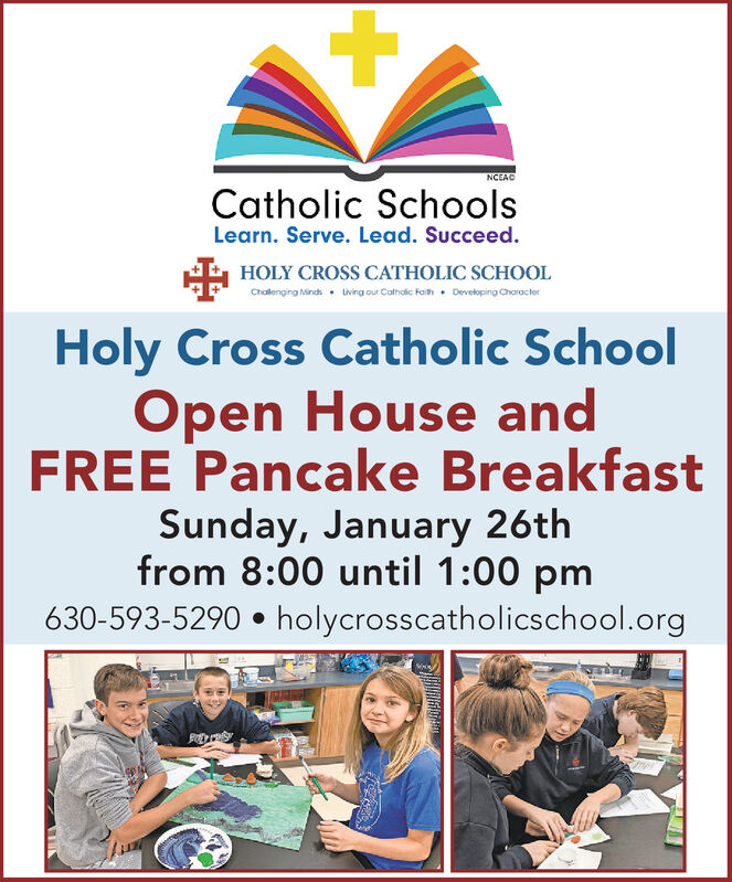 NCEACCatholic SchoolsLearn. Serve. Lead. Succeed.AA HOLY CROSS CATHOLIC SCHOOLDeveloping CharacterChallenging Minds.Living our Catholic Faith.Holy Cross Catholic SchoolOpen House andFREE Pancake BreakfastSunday, January 26thfrom 8:00 until 1:00 pm630-593-5290  holycrosscatholicschool.org NCEAC Catholic Schools Learn. Serve. Lead. Succeed. AA HOLY CROSS CATHOLIC SCHOOL Developing Character Challenging Minds. Living our Catholic Faith. Holy Cross Catholic School Open House and FREE Pancake Breakfast Sunday, January 26th from 8:00 until 1:00 pm 630-593-5290  holycrosscatholicschool.org