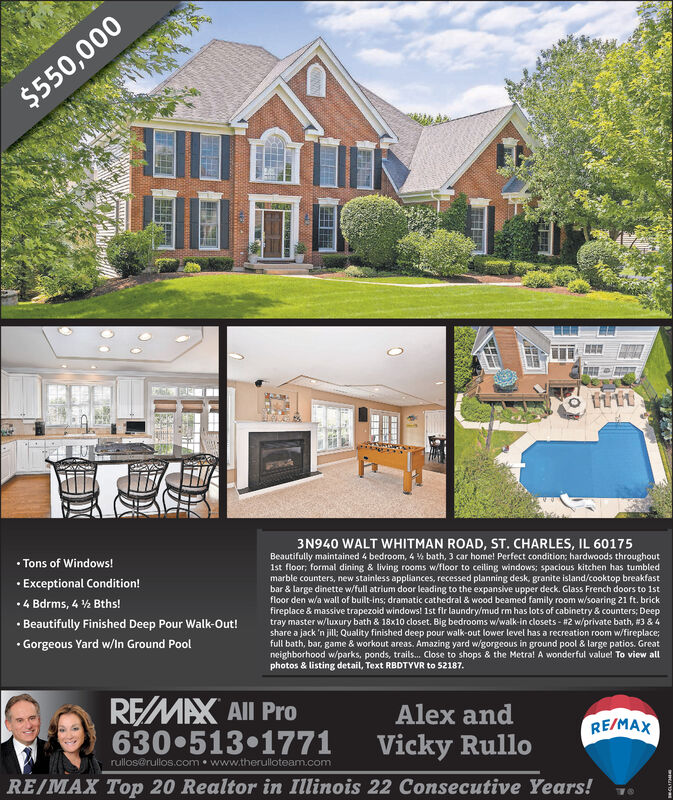 $550,0003N940 WALT WHITMAN ROAD, ST. CHARLES, IL 60175 Tons of Windows! Exceptional Condition!Beautifully maintained 4 bedroom, 4 % bath, 3 car home! Perfect condition; hardwoods throughout1st floor; formal dining & living rooms w/floor to ceiling windows; spacious kitchen has tumbledmarble counters, new stainless appliances, recessed planning desk, granite island/cooktop breakfastbar & large dinette w/full atrium door leading to the expansive upper deck. Glass French doors to 1stfloor den w/a wall of built-ins; dramatic cathedral & wood beamed family room w/soaring 21 ft. brickfireplace & massive trapezoid windows! 1st fir laundry/mud rm has lots of cabinetry & counters; Deeptray master w/luxury bath & 18x10 closet. Big bedrooms w/walk-in closets - #2 w/private bath, #3 & 4share a jack 'n jill; Quality finished deep pour walk-out lower level has a recreation room w/fireplace;full bath, bar, game & workout areas. Amazing yard w/gorgeous in ground pool & large patios. Greatneighborhood w/parks, ponds, trails. Close to shops & the Metral A wonderful valuel To view allphotos & listing detail, Text RBDTYVR to 52187.4 Bdrms, 4 % Bths! Beautifully Finished Deep Pour Walk-Out! Gorgeous Yard w/In Ground PoolREMAX All Pro6305131771Alex andRE/MAXVicky Rullorullos@rullos.com www.therulloteam.comRE/MAX Top 20 Realtor in Illinois 22 Consecutive Years! $550,000 3N940 WALT WHITMAN ROAD, ST. CHARLES, IL 60175  Tons of Windows!  Exceptional Condition! Beautifully maintained 4 bedroom, 4 % bath, 3 car home! Perfect condition; hardwoods throughout 1st floor; formal dining & living rooms w/floor to ceiling windows; spacious kitchen has tumbled marble counters, new stainless appliances, recessed planning desk, granite island/cooktop breakfast bar & large dinette w/full atrium door leading to the expansive upper deck. Glass French doors to 1st floor den w/a wall of built-ins; dramatic cathedral & wood beamed family room w/soaring 21 ft. brick fireplace & massive trapezoid windows! 1st fi