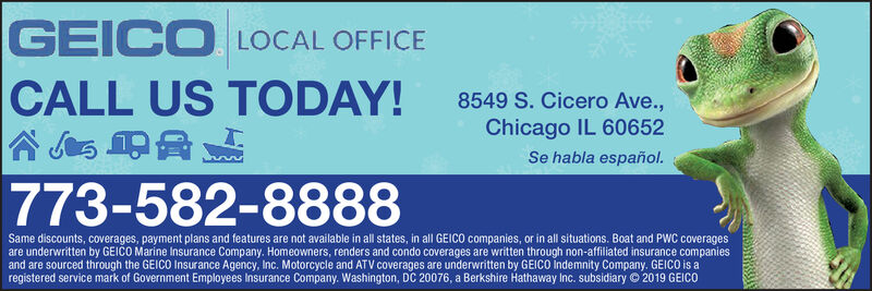 GEICO LOCAL OFFICECALL US TODAY!8549 S. Cicero Ave.,Chicago IL 60652Se habla español.773-582-8888Same discounts, coverages, payment plans and features are not available in all states, in all GEICO companies, or in all situations. Boat and PWC coveragesare underwritten by GEICO Marine Insurance Company. Homeowners, renders and condo coverages are written through non-affiliated insurance companiesand are sourced through the GEICO Insurance Agency, Inc. Motorcycle and ATV coverages are underwritten by GEICO Indemnity Company. GEICO is aregistered service mark of Government Employees Insurance Company. Washington, DC 20076, a Berkshire Hathaway Inc. subsidiary © 2019 GEICO GEICO LOCAL OFFICE CALL US TODAY! 8549 S. Cicero Ave., Chicago IL 60652 Se habla español. 773-582-8888 Same discounts, coverages, payment plans and features are not available in all states, in all GEICO companies, or in all situations. Boat and PWC coverages are underwritten by GEICO Marine Insurance Company. Homeowners, renders and condo coverages are written through non-affiliated insurance companies and are sourced through the GEICO Insurance Agency, Inc. Motorcycle and ATV coverages are underwritten by GEICO Indemnity Company. GEICO is a registered service mark of Government Employees Insurance Company. Washington, DC 20076, a Berkshire Hathaway Inc. subsidiary © 2019 GEICO