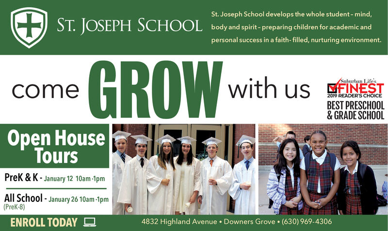 St. Joseph School develops the whole student - mind,JOSEPH SCHOOLEST.body and spirit- preparing children for academic andpersonal success in a faith- filled, nurturing environment.GROWwith us INESTSubaurban Lifescome2019 READER'S CHOICEBEST PRESCHOOL& GRADE SCHOOLOpen HouseToursPrek & K - January 12 10am -1pmAll School - January 26 10am -1pm(PreK-8)ENROLL TODAY O4832 Highland Avenue  Downers Grove  (630) 969-4306 St. Joseph School develops the whole student - mind, JOSEPH SCHOOL E ST. body and spirit- preparing children for academic and personal success in a faith- filled, nurturing environment. GROW with us INEST Subaurban Lifes come 2019 READER'S CHOICE BEST PRESCHOOL & GRADE SCHOOL Open House Tours Prek & K - January 12 10am -1pm All School - January 26 10am -1pm (PreK-8) ENROLL TODAY O 4832 Highland Avenue  Downers Grove  (630) 969-4306