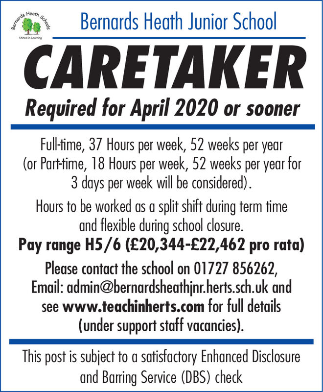HeathBernards Heath Junior SchoolUhtedin LaingCARETAKERRequired for April 2020 or soonerFull-time, 37 Hours per week, 52 weeks per year(or Part-time, 18 Hours per week, 52 weeks per year for3 days per week will be considered).Hours to be worked as a split shift during term timeand flexible during school closure.Pay range H5/6 (£20,344-£22,462 pro rata)Please contact the school on 01727 856262,Email: admin@bernardsheathjnr.herts.sch.uk andsee www.teachinherts.com for full details(under support staff vacancies).This post is subject to a satisfactory Enhanced Disclosureand Barring Service (DBS) checkSchoolsBernards Heath Bernards Heath Junior School Uhtedin Laing CARETAKER Required for April 2020 or sooner Full-time, 37 Hours per week, 52 weeks per year (or Part-time, 18 Hours per week, 52 weeks per year for 3 days per week will be considered). Hours to be worked as a split shift during term time and flexible during school closure. Pay range H5/6 (£20,344-£22,462 pro rata) Please contact the school on 01727 856262, Email: admin@bernardsheathjnr.herts.sch.uk and see www.teachinherts.com for full details (under support staff vacancies). This post is subject to a satisfactory Enhanced Disclosure and Barring Service (DBS) check Schools Bernards